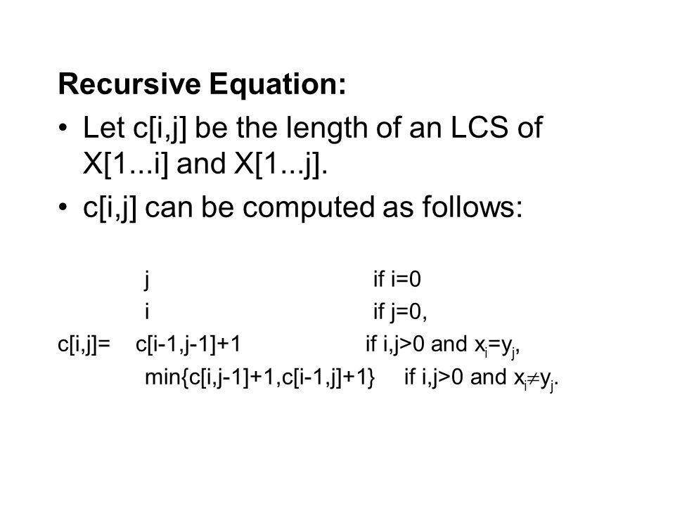 Let c[i,j] be the length of an LCS of X[1...i] and X[1...j].